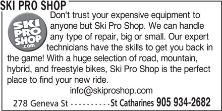 Ski Pro Shop (905-934-2682) - Display Ad - SKI PRO SHOP Don't trust your expensive equipment to anyone but Ski Pro Shop. We can handle any type of repair, big or small. Our expert technicians have the skills to get you back in the game! With a huge selection of road, mountain, hybrid, and freestyle bikes, Ski Pro Shop is the perfect place to find your new ride. St Catharines 905 934-2682 278 Geneva St ----------