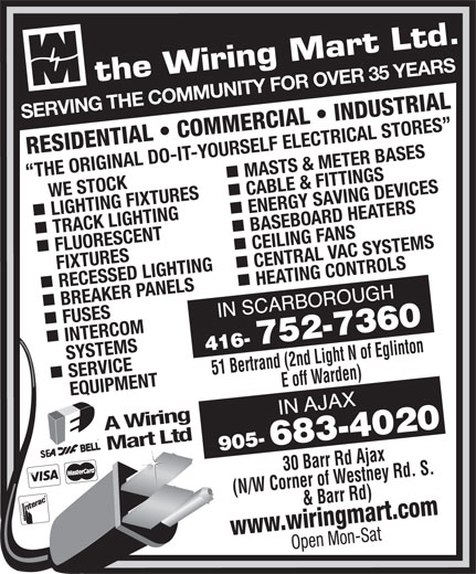 The Wiring Mart Ltd (416-752-7360) - Display Ad - CEILING FANS FIXTURES RECESSED LIGHTING CENTRAL VAC SYSTEMS nn BREAKER PANELS HEATING CONTROLS FUSES INTERCOM SERVICE     SYSTEMS 51 Bertrand (2nd Light N of Eglinton E off Warden)30 Barr Rd Ajax EQUIPMENT A Wiring Mart Ltd (N/W Corner of Westney Rd. S. & Barr Rd) www.wiringmart.com SERVING THE COMMUNITY FOR OVER 35 YEARS RESIDENTIAL   COMMERCIAL   INDUSTRIAL MASTS & METER BASES THE ORIGINAL DO-IT-YOURSELF ELECTRICAL STORES     WE STOCK LIGHTING FIXTURES CABLE & FITTINGS nn TRACK LIGHTING ENERGY SAVING DEVICES BASEBOARD HEATERS FLUORESCENT Open Mon-Sat SERVING THE COMMUNITY FOR OVER 35 YEARS RESIDENTIAL   COMMERCIAL   INDUSTRIAL MASTS & METER BASES THE ORIGINAL DO-IT-YOURSELF ELECTRICAL STORES     WE STOCK LIGHTING FIXTURES CABLE & FITTINGS nn TRACK LIGHTING ENERGY SAVING DEVICES BASEBOARD HEATERS FLUORESCENT CEILING FANS FIXTURES RECESSED LIGHTING CENTRAL VAC SYSTEMS nn BREAKER PANELS HEATING CONTROLS FUSES INTERCOM SERVICE     SYSTEMS 51 Bertrand (2nd Light N of Eglinton E off Warden)30 Barr Rd Ajax EQUIPMENT A Wiring Mart Ltd (N/W Corner of Westney Rd. S. & Barr Rd) www.wiringmart.com Open Mon-Sat