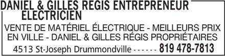 Daniel & Gilles Régis Entrepreneur Électricien (819-478-7813) - Annonce illustrée======= - DANIEL & GILLES REGIS ENTREPRENEUR       ELECTRICIEN VENTE DE MATÉRIEL ÉLECTRIQUE - MEILLEURS PRIX EN VILLE - DANIEL & GILLES RÉGIS PROPRIÉTAIRES 819 478-7813 4513 St-Joseph Drummondville------ DANIEL & GILLES REGIS ENTREPRENEUR       ELECTRICIEN VENTE DE MATÉRIEL ÉLECTRIQUE - MEILLEURS PRIX EN VILLE - DANIEL & GILLES RÉGIS PROPRIÉTAIRES 819 478-7813 4513 St-Joseph Drummondville------