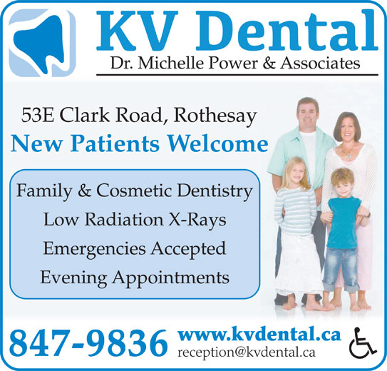 KV Dental (506-847-9836) - Display Ad - Dr. Michelle Power & Associates 53E Clark Road, Rothesay New Patients Welcome Family & Cosmetic Dentistry Low Radiation X-Rays Emergencies Accepted Evening Appointments www.kvdental.ca 847-9836