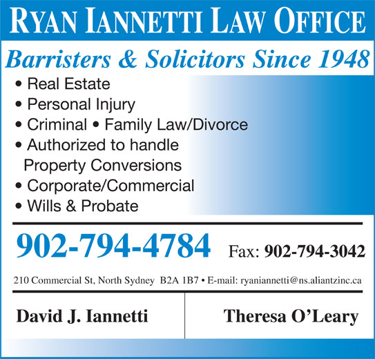 Iannetti David (902-794-4784) - Display Ad - RYAN IANNETTI LAW OFFICE Barristers & Solicitors Since 1948 Real Estate Personal Injury Criminal   Family Law/Divorce Authorized to handle Property Conversions Corporate/Commercial Wills & Probate 902-794-4784 Fax: 902-794-3042 David J. Iannetti Theresa O Leary