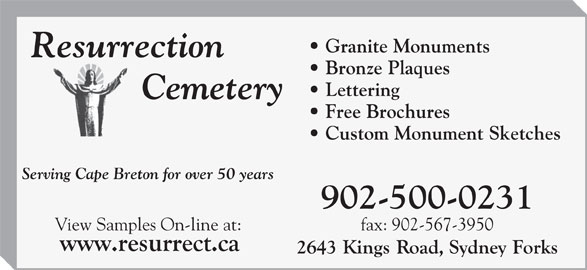 Resurrection Cemetery (902-564-6304) - Display Ad - Lettering Free Brochures Custom Monument Sketches Serving Cape Breton for over 50 years 902-500-0231 fax: 902-567-3950View Samples On-line at: Granite Monuments Bronze Plaques
