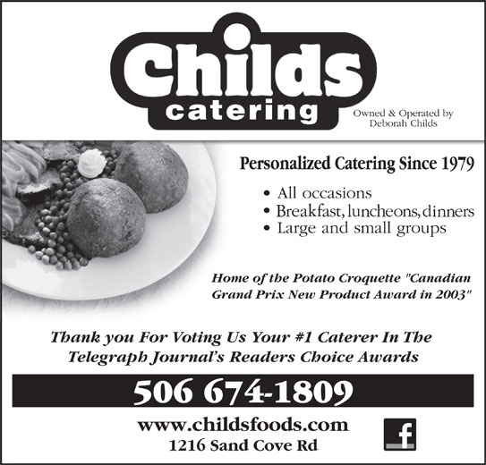 """Childs Foods & Catering Service (506-674-1809) - Display Ad - 1216 Sand Cove Rd Home of the Potato Croquette """"Canadian Grand Prix New Product Award in 2003"""" Thank you For Voting Us Your #1 Caterer In The Telegraph Journal s Readers Choice Awards 506 674-1809 www.childsfoods.com"""