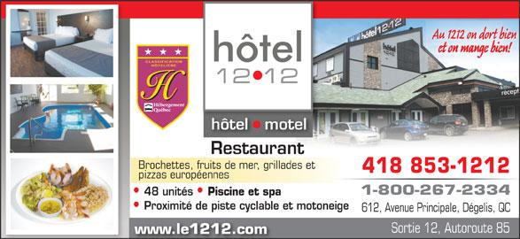 Hôtel le 1212 Inc. (418-853-1212) - Annonce illustrée======= - Au 1212 on dort bien et on mange bien! hôtel   motelhôtel tel Restaurant Brochettes, fruits de mer, grillades et 418 853-1212 pizzas européennes 1-800-267-2334 48 unités Piscine et spa Proximité de piste cyclable et motoneige 612, Avenue Principale, Dégelis, QC Sortie 12, Autoroute 85 www.le1212.com