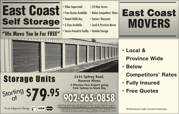 East Coast Self-Storage (902-565-0858) - Display Ad - Video Supervised 24 Hour AccessVideo Supervised 24 Hour Access Free Quotes Available  Below Competitors  Rates Free Quotes Available Below Competitors  Rates East Coast East CoastEast Coast Tenant Holds Key Seniors  Discounts Tenant Holds Key Seniors  Discounts Self StorageSelf Storage 6 Sizes Available Local & Province Moves 6 Sizes Available Local & Province Moves MOVERS Secure Fenced-In Facility  Outside StorageSecure Fenced-In Facility Outside Storage We Move You In For FREE  We Move You In For FREE Local &  Local Province WideinceWid Below   Bel Competitors  RatesCompetitors  Rate 2434 Sydney Road,2434 Sydney Road, Reserve MinesReserve Mines Fully Insured  Fully Insued 2 Minutes Past Airport going2 Minutes Past Airport going from Sydney to Glace Bayfrom Sydney to Glace Bay Free Quotes  eeQuote aStrataa Pric ing .95 Startingat 79 902-565-0858 Prices Subject to Changees Subject to Change All Businesses Under Common OwnershipAll Businesses Under Common Ownership