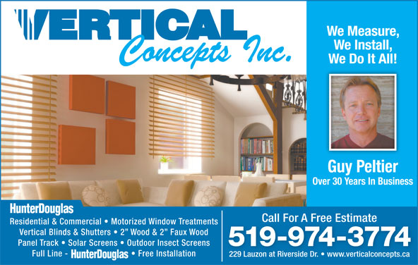 Vertical Concepts Inc (519-974-3774) - Display Ad - We Measure, We Install, We Do It All! Guy Peltier Over 30 Years In Business Call For A Free EstimateCall For A Free Estimate Residential & Commercial   Motorized Window Treatments Vertical Blinds & Shutters   2  Wood & 2  Faux Wood Panel Track   Solar Screens   Outdoor Insect Screens 519-974-3774 Full Line -   Free Installation 229 Lauzon at Riverside Dr.   www.verticalconcepts.ca229 Lauzon at Riverside Dr.   www.verticalconcepts.ca We Measure, We Install, We Do It All! Guy Peltier Over 30 Years In Business Call For A Free EstimateCall For A Free Estimate Residential & Commercial   Motorized Window Treatments Vertical Blinds & Shutters   2  Wood & 2  Faux Wood Panel Track   Solar Screens   Outdoor Insect Screens 519-974-3774 Full Line -   Free Installation 229 Lauzon at Riverside Dr.   www.verticalconcepts.ca229 Lauzon at Riverside Dr.   www.verticalconcepts.ca
