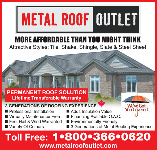 Metal Roof Outlet (519-688-2512) - Display Ad - Attractive Styles: Tile, Shake, Shingle, Slate & Steel Sheet PERMANENT ROOF SOLUTION Lifetime Transferable Warranty 3 GENERATIONS OF ROOFING EXPERIENCE Professional Installation Adds Insulation Value Virtually Maintenance Free Financing Available O.A.C. Fire, Hail & Wind Warranted Environmentally Friendly Variety Of Colours 3 Generations of Metal Roofing Experience Toll Free: 1 800 366 0620 www.metalroofoutlet.com Attractive Styles: Tile, Shake, Shingle, Slate & Steel Sheet PERMANENT ROOF SOLUTION Lifetime Transferable Warranty 3 GENERATIONS OF ROOFING EXPERIENCE Professional Installation Adds Insulation Value Virtually Maintenance Free Financing Available O.A.C. Fire, Hail & Wind Warranted Environmentally Friendly Variety Of Colours 3 Generations of Metal Roofing Experience Toll Free: 1 800 366 0620 www.metalroofoutlet.com