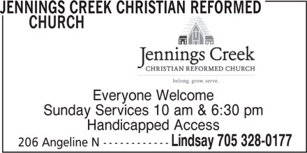 Jennings Creek Christian Reformed Church (705-328-0177) - Display Ad - CHURCH JENNINGS CREEK CHRISTIAN REFORMED Everyone Welcome Sunday Services 10 am & 6:30 pm Handicapped Access Lindsay 705 328-0177 206 Angeline N------------