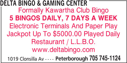 Delta Bingo & Gaming Center (705-745-1124) - Display Ad - DELTA BINGO & GAMING CENTER Formally Kawartha Club Bingo 5 BINGOS DAILY, 7 DAYS A WEEK Electronic Terminals And Paper Play Jackpot Up To $5000.00 Played Daily Restaurant / L.L.B.O. www.deltabingo.com Peterborough 705 745-1124 1019 Clonsilla Av ----