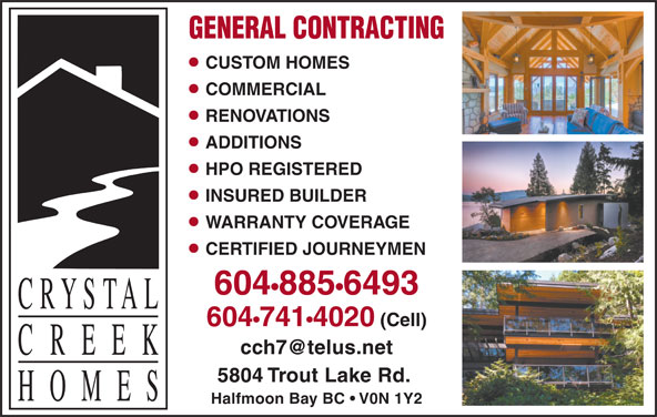 Crystal Creek Homes Ltd (604-885-6493) - Display Ad - GENERAL CONTRACTING CUSTOM HOMES COMMERCIAL RENOVATIONS ADDITIONS HPO REGISTERED INSURED BUILDER WARRANTY COVERAGE CERTIFIED JOURNEYMEN 604 885 6493 604 741 4020 (Cell) 5804 Trout Lake Rd. Halfmoon Bay BC   V0N 1Y2