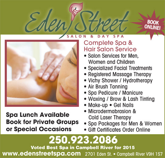 Eden Street Salon & Day Spa (250-923-2086) - Display Ad - ONLINE!BOOK Complete Spa &Complete Spa & Hair Salon Service Salon Services for Men, Women and Children Specialized Facial Treatments Registered Massage Therapy Vichy Shower / Hydrotherapy Air Brush Tanning Spa Pedicure / Manicure Waxing / Brow & Lash Tinting Make-up   Gel Nails Microdermabrasion & Spa Lunch Available Cold Laser Therapy Book for Private Groups Spa Packages for Men & Women or Special Occasions Gift Certificates Order Online 250.923.2086 Voted Best Spa in Campbell River for 2015 www.edenstreetspa.com 2701 Eden St.   Campbell River V9H 1S7