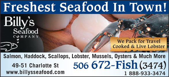 Billy's Seafood Company (506-672-3474) - Display Ad - Freshest Seafood In Town! We Pack for Travel Cooked & Live Lobster Salmon, Haddock, Scallops, Lobster, Mussels, Oysters & Much Moreels, Oysters & Much More 49-51 Charlotte St 506 672-Fish 3474 www.billysseafood.com 1 888-933-3474