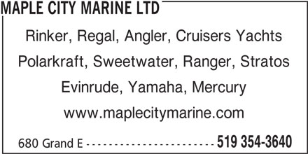 Maple City Marine (519-354-3640) - Display Ad - 680 Grand E ----------------------- MAPLE CITY MARINE LTD Rinker, Regal, Angler, Cruisers Yachts Polarkraft, Sweetwater, Ranger, Stratos Evinrude, Yamaha, Mercury MAPLE CITY MARINE LTD Rinker, Regal, Angler, Cruisers Yachts Polarkraft, Sweetwater, Ranger, Stratos Evinrude, Yamaha, Mercury www.maplecitymarine.com 519 354-3640 www.maplecitymarine.com 519 354-3640 680 Grand E -----------------------