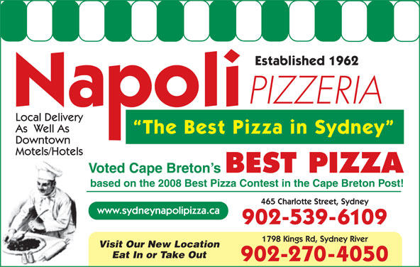 Napoli Pizzeria (902-539-6109) - Annonce illustrée======= - Established 1962 1798 Kings Rd, Sydney River Visit Our New Location Eat In or Take Out 902-270-4050 Local Delivery As  Well As The Best Pizza in Sydney Downtown Motels/Hotels Voted Cape Breton s BEST PIZZA based on the 2008 Best Pizza Contest in the Cape Breton Post! 465 Charlotte Street, Sydney www.sydneynapolipizza.ca 902-539-6109 PIZZERIA