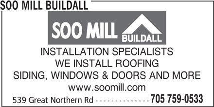 Soo Mill Buildall (705-759-0533) - Display Ad - SOO MILL BUILDALL INSTALLATION SPECIALISTS WE INSTALL ROOFING SIDING, WINDOWS & DOORS AND MORE www.soomill.com 705 759-0533 539 Great Northern Rd --------------