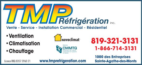 TMP Réfrigération Inc (819-321-3131) - Annonce illustrée======= - inc. Vente - Service - Installation Commercial - Résidentiel Ventilation 819-321-3131 Climatisation Membre CMMTQ 1-866-714-3131 Corporation des maîtres mécaniciens en tuyauterie Chauffage du Québec 1000 des Entreprises Licence RBQ 8357 0960 21 www.tmprefrigeration.com Sainte-Agathe-des-Monts