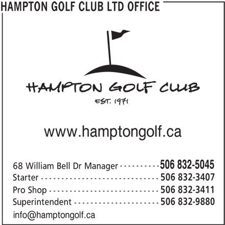 Hampton Golf Club Ltd (506-832-5045) - Display Ad - www.hamptongolf.ca ---------- 506 832-5045 68 William Bell Dr Manager 506 832-3407 Starter ----------------------------- 506 832-3411 Pro Shop --------------------------- 506 832-9880 Superintendent --------------------- HAMPTON GOLF CLUB LTD OFFICE