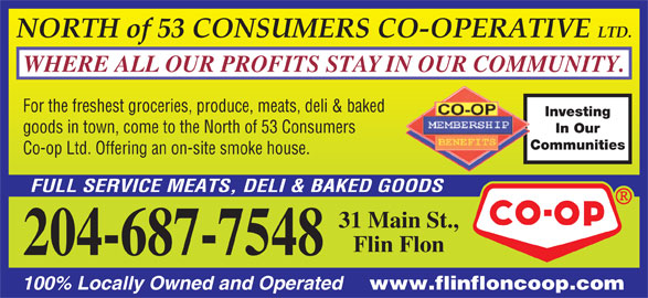 North Of 53 Consumers Co-op Ltd (204-687-7548) - Display Ad - LTD. WHERE ALL OUR PROFITS STAY IN OUR COMMUNITY. For the freshest groceries, produce, meats, deli & baked Investing In Our goods in town, come to the North of 53 Consumers Communities Co-op Ltd. Offering an on-site smoke house. FULL SERVICE MEATS, DELI & BAKED GOODS 31 Main St., Flin Flon 204-687-7548 100% Locally Owned and Operated www.flinfloncoop.com NORTH of 53 CONSUMERS CO-OPERATIVE LTD. WHERE ALL OUR PROFITS STAY IN OUR COMMUNITY. For the freshest groceries, produce, meats, deli & baked Investing In Our goods in town, come to the North of 53 Consumers Communities Co-op Ltd. Offering an on-site smoke house. FULL SERVICE MEATS, DELI & BAKED GOODS 31 Main St., Flin Flon 204-687-7548 100% Locally Owned and Operated www.flinfloncoop.com NORTH of 53 CONSUMERS CO-OPERATIVE