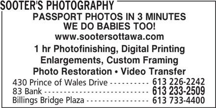 Sooter's Photography (613-233-2509) - Display Ad - Billings Bridge Plaza ---------------- SOOTER'S PHOTOGRAPHY PASSPORT PHOTOS IN 3 MINUTES WE DO BABIES TOO! www.sootersottawa.com 1 hr Photofinishing, Digital Printing Enlargements, Custom Framing Photo Restoration  Video Transfer 613 226-2242 430 Prince of Wales Drive ---------- 83 Bank --------------------------- 613 233-2509 Billings Bridge Plaza ---------------- 613 733-4400 1 hr Photofinishing, Digital Printing Enlargements, Custom Framing Photo Restoration  Video Transfer www.sootersottawa.com SOOTER'S PHOTOGRAPHY PASSPORT PHOTOS IN 3 MINUTES WE DO BABIES TOO! 613 733-4400 613 226-2242 430 Prince of Wales Drive ---------- 83 Bank --------------------------- 613 233-2509