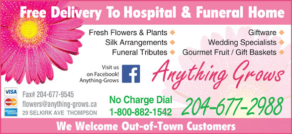 Anything Grows (204-677-2988) - Display Ad - We Welcome Out-of-Town Customers Free Delivery To Hospital & Funeral Home Fresh Flowers & Plants Giftware Silk Arrangements Wedding Specialists Funeral Tributes Gourmet Fruit / Gift Baskets Visit us on Facebook! Anything Grows Anything-Grows Fax# 204-677-9545 No Charge Dial 29 SELKIRK AVE  THOMPSON 1-800-882-1542 204-677-2988