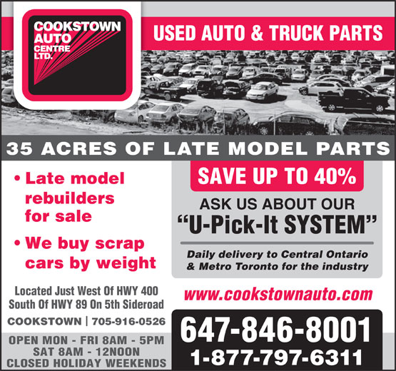 Cookstown Auto Centre Ltd (416-364-0743) - Display Ad - USED AUTO & TRUCK PARTS 35 ACRES OF LATE MODEL PARTS Late model SAVE UP TO 40% rebuilders ASK US ABOUT OUR for sale U-Pick-It SYSTEM We buy scrap Daily delivery to Central Ontario cars by weight & Metro Toronto for the industry Located Just West Of HWY 400 www.cookstownauto.com South Of HWY 89 On 5th Sideroad COOKSTOWN  705-916-0526 647-846-8001 OPEN MON - FRI 8AM - 5PM SAT 8AM - 12NOON 1-877-797-6311 CLOSED HOLIDAY WEEKENDS USED AUTO & TRUCK PARTS 35 ACRES OF LATE MODEL PARTS Late model SAVE UP TO 40% rebuilders ASK US ABOUT OUR for sale U-Pick-It SYSTEM We buy scrap Daily delivery to Central Ontario cars by weight & Metro Toronto for the industry Located Just West Of HWY 400 www.cookstownauto.com South Of HWY 89 On 5th Sideroad COOKSTOWN  705-916-0526 647-846-8001 OPEN MON - FRI 8AM - 5PM SAT 8AM - 12NOON 1-877-797-6311 CLOSED HOLIDAY WEEKENDS
