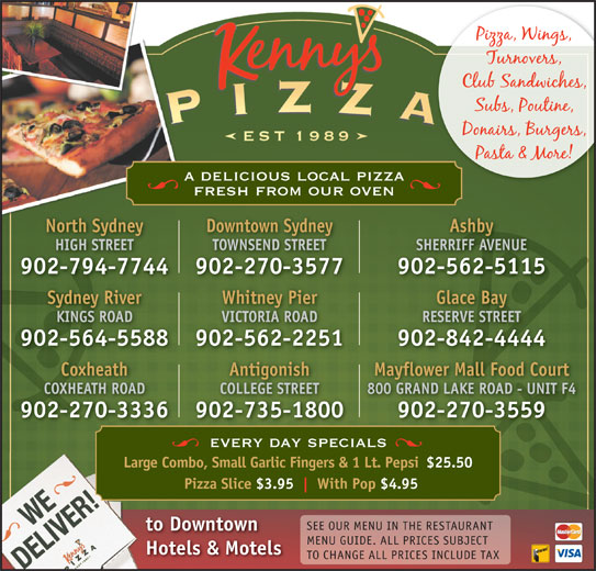 Kenny's Pizza (902-564-5588) - Annonce illustrée======= - KINGS ROAD RESERVE STREETVICTORIA ROAD 902-564-5588 902-842-4444902-562-2251 Antigonish Mayflower Mall Food CourtCoxheath COLLEGE STREET 800 GRAND LAKE ROAD - UNIT F4COXHEATH ROAD 902-735-1800 902-270-3559902-270-3336 every day specials Large Combo, Small Garlic Fingers & 1 Lt. Pepsi$25.50 Pizza Slice $3.95 With Pop $4.95 SEE OUR MENU IN THE RESTAURANT to Downtown MENU GUIDE. ALL PRICES SUBJECT Hotels & Motels TO CHANGE ALL PRICES INCLUDE TAX a delicious local pizza fresh from our oven North Sydney Downtown Sydney Ashby HIGH STREET TOWNSEND STREET SHERRIFF AVENUE 902-794-7744 902-270-3577 902-562-5115 Sydney River Glace BayWhitney Pier