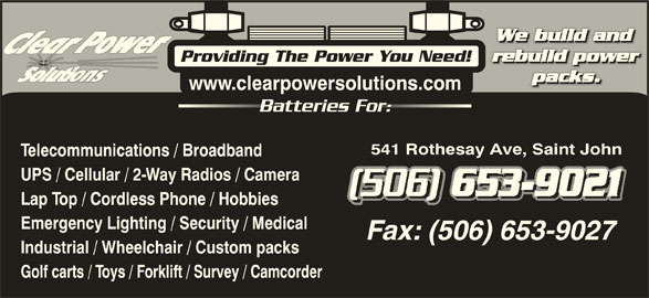 Clear Power Solutions Inc (506-653-9021) - Display Ad - www.clearpowersolutions.com Batteries For:Batteries Fo 541 Rothesay Ave, Saint John Telecommunications / Broadband UPS / Cellular / 2-Way Radios / Camera Lap Top / Cordless Phone / Hobbies Emergency Lighting / Security / Medical Industrial / Wheelchair / Custom packs Golf carts / Toys / Forklift / Survey / Camcorder Providing The Power You Need!