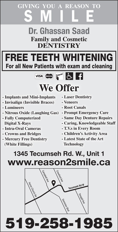 Saad Ghassan Dr (519-258-1985) - Display Ad - - Caring, Knowledgeable Staff Digital X-Rays - T.V.s in Every Room - Intra-Oral Cameras - Children s Activity Area - Crowns and Bridges - Latest State of the Art - Mercury Free Dentistry Technology (White Fillings) 1345 Tecumseh Rd. W., Unit 1 www.reason2smile.ca Crawford Ave Huron Church Rd Campbell Ave Tecumseh Rd W Dougall Ave Dominion Blvd 519-258-1985 Dr. Ghassan Saad Family and Cosmetic DENTISTRY FREE TEETH WHITENING For all New Patients with exam and cleaning We Offer - Laser Dentistry - Implants and Mini-Implants - Veneers - Invisalign (Invisible Braces) - Root Canals - Lumineers - Prompt Emergency Care - Nitrous Oxide (Laughing Gas) - Same Day Denture Repairs - Fully Computerized