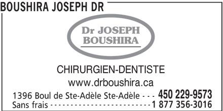 Clinique Dentaire Dr Joseph Boushira (450-229-9573) - Annonce illustrée======= - ------------------------- 1 877 356-3016 Sans frais BOUSHIRA JOSEPH DR Dr JOSEPH BOUSHIRA CHIRURGIEN-DENTISTE www.drboushira.ca 450 229-9573 1396 Boul de Ste-Adèle Ste-Adèle - - -
