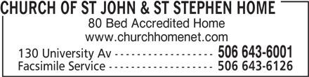 Church of St John & St Stephen Home (506-643-6001) - Display Ad - CHURCH OF ST JOHN & ST STEPHEN HOME 80 Bed Accredited Home www.churchhomenet.com 506 643-6001 130 University Av ------------------ Facsimile Service ------------------- 506 643-6126