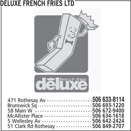 Deluxe French Fries Ltd (506-633-8114) - Annonce illustrée======= - 5 Wellesley Av --------------------- 506 642-2424 51 Clark Rd Rothesay --------------- 506 849-2707 DELUXE FRENCH FRIES LTD 506 633-8114 471 Rothesay Av ------------------- Brunswick Sq  ---------------------- 506 693-1220 58 Main W  ------------------------ 506 672-9400 McAllister Place -------------------- 506 634-1618