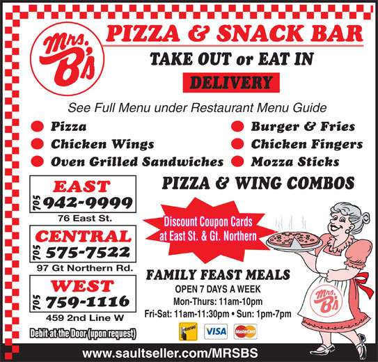 Mrs B's Pizza (705-942-9999) - Annonce illustrée======= - DELIVERY See Full Menu under Restaurant Menu Guide Pizza Burger & Fries Chicken Wings Chicken Fingers Oven Grilled Sandwiches Mozza Sticks PIZZA & WING COMBOS EAST TAKE OUT or EAT IN 942-9999 76 East St. Discount Coupon Cards at East St. & Gt. Northern 575-7522 97 Gt Northern Rd. FAMILY FEAST MEALS WEST OPEN 7 DAYS A WEEK Mon-Thurs: 11am-10pm 759-1116 Fri-Sat: 11am-11:30pm   Sun: 1pm-7pm CENTRAL 459 2nd Line W Debit at the Door (upon request) www.saultseller.com/MRSBS