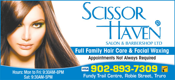 Scissor Haven Salon & Barbershop Ltd (902-893-7309) - Display Ad - Appointments Not Always RequiredAppointments Not Always Required 902-893-7309 Hours: Mon to Fri: 9:30AM-8PM Fundy Trail Centre, Robie Street, Truro Sat: 9:30AM-5PM Full Family Hair Care & Facial Waxing