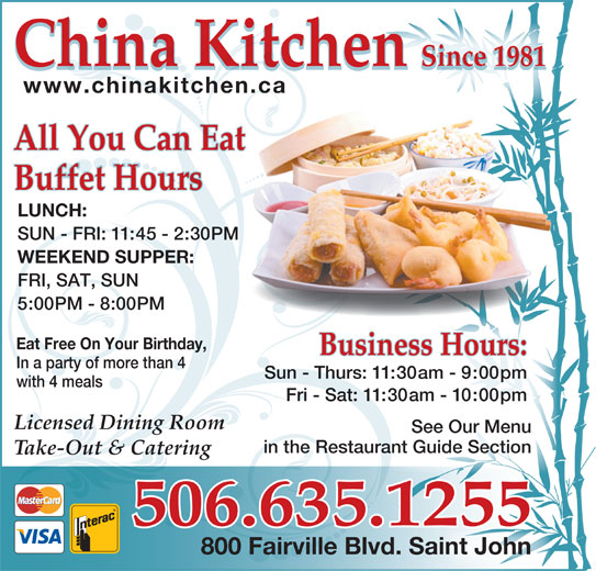 China Kitchen (506-635-1255) - Annonce illustrée======= - Sun - Thurs: 11:30am - 9:00pm with 4 meals Fri - Sat: 11:30am - 10:00pm Licensed Dining Room See Our Menu in the Restaurant Guide Sectionan Take-Out & Catering 506.635.1255 800 Fairville Blvd. Saint John China Kitchen Since 1981 918ce n1Si China Kitchen 1981Since www.chinakitchen.ca All You Can Eat Buffet Hours LUNCH: SUN - FRI: 11:45 - 2:30PM WEEKEND SUPPER: FRI, SAT, SUN 5:00PM - 8:00PM Eat Free On Your Birthday, Business Hours: In a party of more than 4