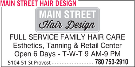 Main Street Hair Design (780-753-2910) - Display Ad - MAIN STREET HAIR DESIGN MAIN STREET FULL SERVICE FAMILY HAIR CARE Esthetics, Tanning & Retail Center Open 6 Days - T-W-T 9 AM-9 PM 780 753-2910 5104 51 St Provost -----------------