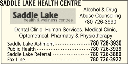 Saddle Lake Health Centre (780-726-3930) - Display Ad - SADDLE LAKE HEALTH CENTRE Alcohol & Drug Abuse Counselling 780 726-3990 Dental Clinic, Human Services, Medical Clinic, Optometrical, Pharmacy & Physiotherapy 780 726-3930 Saddle Lake Ashmont --------------- Public Health ----------------------- 780 726-3929 Saddle Lake Referral ---------------- 780 726-3880 Fax Line --------------------------- 780 726-3922