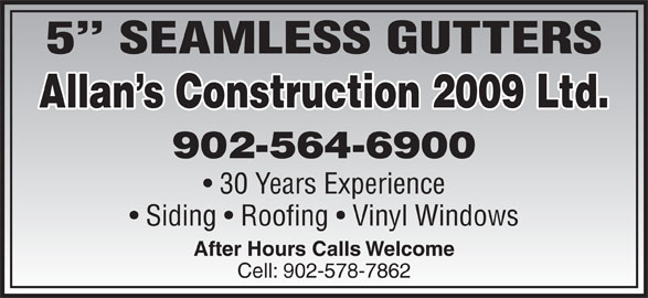 Allan's Construction Ltd (902-564-6900) - Display Ad - 5  SEAMLESS GUTTERS Allan s Construction 2009 Ltd. 902-564-6900 30 Years Experience Siding   Roofing   Vinyl Windows After Hours Calls Welcome Cell: 902-578-7862