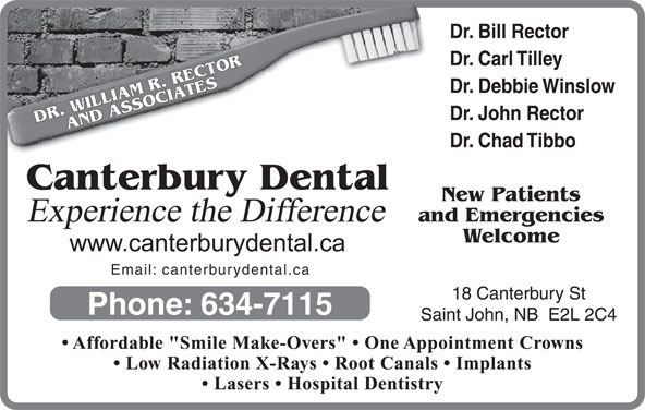 """Canterbury Dental Clinic (506-634-7115) - Display Ad - Dr. Bill Rector Dr. Carl Tilley Dr. Debbie Winslow Dr. John Rector DR. WILLIAM R. RECTORAND ASSOCIATESCanterbury Dental Dr. Chad Tibbo New Patients Experience the Difference and Emergencies Welcome Email: canterburydental.ca 18 Canterbury St Phone: 634-7115 Saint John, NB  E2L 2C4 Affordable """"Smile Make-Overs""""   One Appointment Crowns Low Radiation X-Rays   Root Canals   Implants Lasers   Hospital Dentistry"""