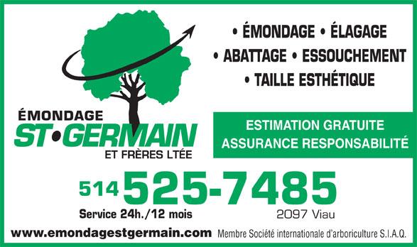 Emondage St-Germain & Frères Ltée (514-525-7485) - Annonce illustrée======= - ÉMONDAGE   ÉLAGAGE ABATTAGE   ESSOUCHEMENT TAILLE ESTHÉTIQUE ESTIMATION GRATUITE ASSURANCE RESPONSABILITÉ 514 525-7485 Service 24h./12 mois 2097 Viau www.emondagestgermain.com Membre Société internationale d arboriculture S.I.A.Q.