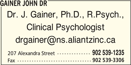 Dr John Gainer (902-539-1235) - Display Ad - Dr. J. Gainer, Ph.D., R.Psych., Clinical Psychologist GAINER JOHN DR 902 539-1235 207 Alexandra Street -------------- 902 539-3306 Fax -------------------------------