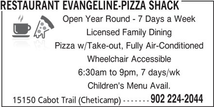 Restaurant Evangeline-Pizza Shack (902-224-2044) - Annonce illustrée======= - RESTAURANT EVANGELINE-PIZZA SHACK Open Year Round - 7 Days a Week Licensed Family Dining Pizza w/Take-out, Fully Air-Conditioned Wheelchair Accessible 6:30am to 9pm, 7 days/wk Children's Menu Avail. 902 224-2044 15150 Cabot Trail (Cheticamp) -------