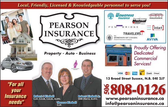 "Pearson Insurance (506-432-1550) - Display Ad - Local, Friendly, Licensed & Knowledgeable personnel to serve you! Proudly Offering Dedicated Property - Auto - BusinessProperty Auto Business Commercial Services! Cheque Cash 13 Broad Street Sussex, N.B. E4E 2J7 ""For all your 808-0126 506 Robert J Kimball Robert Kimball Jr. Insurance CAIB (Hon's), A.I.P.C. C.I.P., C.C.I.B., C.A.I.B., A.I.P.C. www.pearsoninsurance.ca Theresa Kimball needs"" C.I.P."
