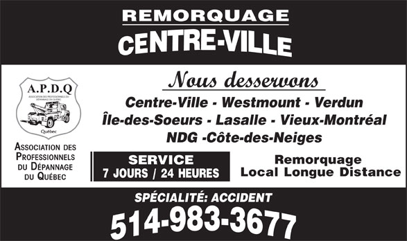 Remorquage Centre-Ville Inc (514-983-3677) - Annonce illustrée======= - ASSOCIATION DES PROFESSIONNELS DU DÉPANNAGE DU QUÉBEC Centre-Ville - Westmount - Verdun Île-des-Soeurs - Lasalle - Vieux-Montréal NDG -Côte-des-Neiges ASSOCIATION DES PROFESSIONNELS Remorquage SERVICE DU DÉPANNAGE Local Longue Distance 7 JOURS / 24 HEURES DU QUÉBEC SPÉCIALITÉ: ACCIDENT Nous desservons A.P.D.Q