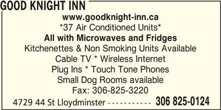 Good Knight Inn (306-825-0124) - Display Ad - GOOD KNIGHT INN www.goodknight-inn.ca *37 Air Conditioned Units* All with Microwaves and Fridges Kitchenettes & Non Smoking Units Available Cable TV * Wireless Internet Plug Ins * Touch Tone Phones Small Dog Rooms available Fax: 306-825-3220 306 825-0124 4729 44 St Lloydminster -----------