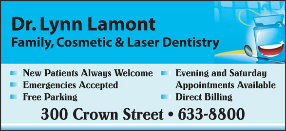Lamont Lynn Dr (506-633-8800) - Display Ad - Dr. Lynn Lamont Family, Cosmetic & Laser Dentistry New Patients Always Welcome Evening and Saturday Emergencies Accepted Appointments Available Free Parking Direct Billing 300 Crown Street   633-8800