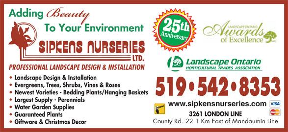 Sipkens Nurseries (519-542-8353) - Display Ad - 25t Anniversary PROFESSIONAL LANDSCAPE DESIGN & INSTALLATION Landscape Design & Installation Evergreens, Trees, Shrubs, Vines & Roses Newest Varieties - Bedding Plants/Hanging Baskets 519 542 8353 Largest Supply - Perennials www.sipkensnurseries.com Water Garden Supplies 3261 LONDON LINE Guaranteed Plants County Rd. 22 1 Km East of Mandaumin Line Giftware & Christmas Decor