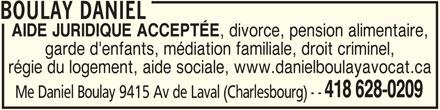 Daniel Boulay (418-628-0209) - Annonce illustrée======= - AIDE JURIDIQUE ACCEPTÉE , divorce, pension alimentaire, garde d'enfants, médiation familiale, droit criminel, régie du logement, aide sociale, www.danielboulayavocat.ca 418 628-0209 Me Daniel Boulay 9415 Av de Laval (Charlesbourg) - - BOULAY DANIEL