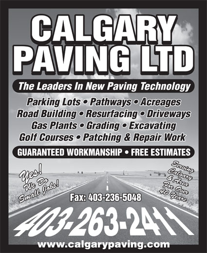 Calgary Paving Ltd (403-263-2411) - Display Ad - CALGARY PAVING LTD The Leaders In New Paving Technology Parking Lots   Pathways   Acreages Road Building   Resurfacing   Driveways Gas Plants   Grading   Excavating Golf Courses   Patching & Repair Work GUARANTEED WORKMANSHIP   FREE ESTIMATES Calgary For Over& Area Yes!We Do 40 Years Fax: 403-236-5048 Small Jobs!Serving www.calgarypaving.com