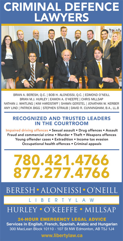Beresh Aloneissi O'Neill Hurley O'Keeffe Millsap (780-421-4766) - Display Ad - 780.421.4766 877.277.4766 24-HOUR EMERGENCY LEGAL ADVICE Services in English, French, Spanish, Arabic and Hungarian 300 MacLean Block 10110 - 107 St NW Edmonton, AB T5J 1J4 www.libertylaw.ca CRIMINAL DEFENCE LAWYERS BRIAN A. BERESH, Q.C. BOB H. ALONEISSI, Q.C. EDMOND O NEILL BRIAN M.J. HURLEY EAMON A. O KEEFFE CHRIS MILLSAP NATHAN J. WHITLING KIM HARDSTAFF SHAWN GERSTEL JONATHAN W. KERBER AMY LIND PATRICK BIGG STEPHEN STRAUB DAVID R. CUNNINGHAM, B.A., LL.B RECOGNIZED AND TRUSTED LEADERS IN THE COURTROOM Impaired driving offences   Sexual assault   Drug offences   Assault Fraud and commercial crime   Murder   Theft   Weapons offences Young offender cases   Extradition   Income tax evasion Occupational health offences   Criminal appeals