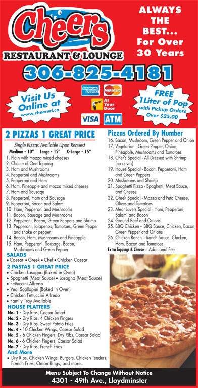 """Cheers Restaurant & Lounge (306-825-4181) - Display Ad - ALWAYS THE BEST... For Over 30 Years RESTAURANT & LOUNGE 306-825-4181 1 Liter of Popwith Pickup OrdersFREE At Your Door Online atwww.cheersrl.ca Over $25.00 Visit Us Pizzas Ordered By Number 2 PIZZAS 1 GREAT PRICE 16. Bacon, Mushroom, Green Pepper and Onion Single Pizzas Available Upon Request 17. Vegetarian - Green Pepper, Onion, Medium - 10""""     Large - 12""""     X-Large - 15"""" Pineapple, Mushrooms and Tomatoes 18. Chef s Special - All Dressed with Shrimp 1. Plain with mozza mixed cheeses (no olives) 2. Choice of One Topping 19. House Special - Bacon, Pepperoni, Ham 3. Ham and Mushrooms and Green Peppers 4. Pepperoni and Mushrooms 20. Mushrooms and Shrimp 5. Pepperoni and Ham 21. Spaghetti Pizza - Spaghetti, Meat Sauce, 6. Ham, Pineapple and mozza mixed cheeses and Cheese 7. Ham and Sausage 22. Greek Special - Mozza and Feta Cheese, 8. Pepperoni, Ham and Sausage Olives and Tomatoes 9. Pepperoni, Bacon and Salami 23. Meat Lovers Special - Ham, Pepperoni, 10. Ham, Pepperoni and Mushrooms Salami and Bacon 11. Bacon, Sausage and Mushrooms 24. Ground Beef and Onions 12. Pepperoni, Bacon, Green Peppers and Shrimp 25. BBQ Chicken - BBQ Sauce, Chicken, Bacon, 13. Pepperoni, Jalapenos, Tomatoes, Green Pepper Green Pepper and Onions and shake of pepper 26. Chicken Ranch - Ranch Sauce, Chicken, 14. Bacon, Ham, Mushrooms and Pineapple Ham, Bacon and Tomatoes 15. Ham, Pepperoni, Sausage, Bacon, Extra Toppings & Cheese - Additional Fee Mushrooms and Green Pepper SALADS ll Caesar Greek Chef Chicken Caesar 2 PASTAS 1 GREAT PRICE Chicken Lasagna (Baked in Oven) Spaghetti (Meat Sauce) Lasagna (Meat Sauce) Fettuccini Alfredo Veal Scallopini (Baked in Oven) Chicken Fettuccini Alfredo Family Tray Available HOUSE PLATTERS No. 1 - Dry Ribs, Caesar Salad No. 2 - Dry Ribs, 4 Chicken Fingers No. 3 - Dry Ribs, Sweet Potato Fries No. 4 - 10 Chicken Wings, Caesar Salad No. 5 - 6 Chicken Fingers, Dry Ribs, Caesar Salad No. 6 - 6 Chicken Fin"""